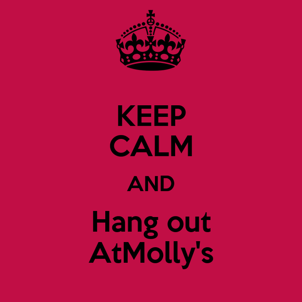 KEEP CALM AND Hang out AtMolly's