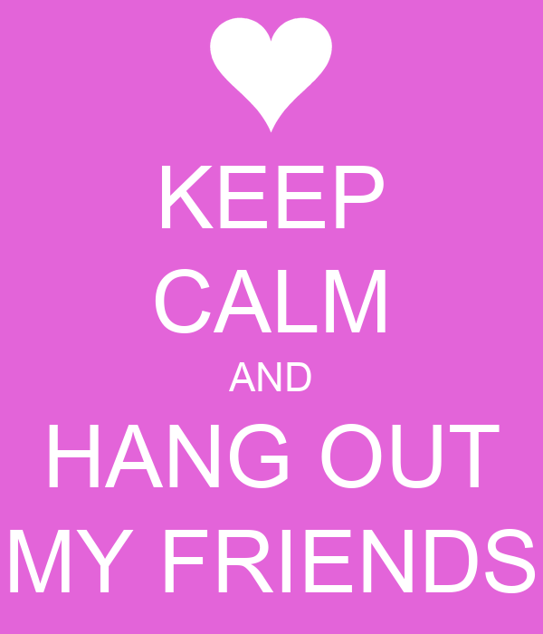 KEEP CALM AND HANG OUT MY FRIENDS