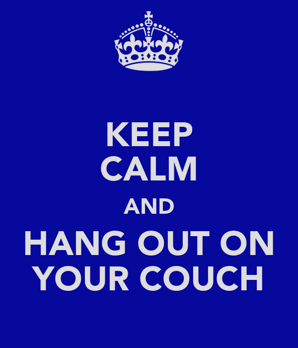 KEEP CALM AND HANG OUT ON YOUR COUCH
