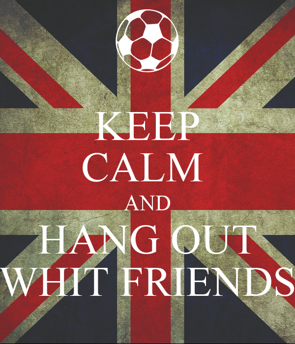 KEEP CALM  AND HANG OUT WHIT FRIENDS