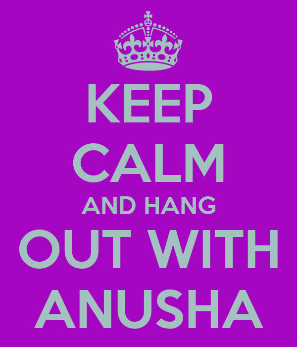 KEEP CALM AND HANG OUT WITH ANUSHA