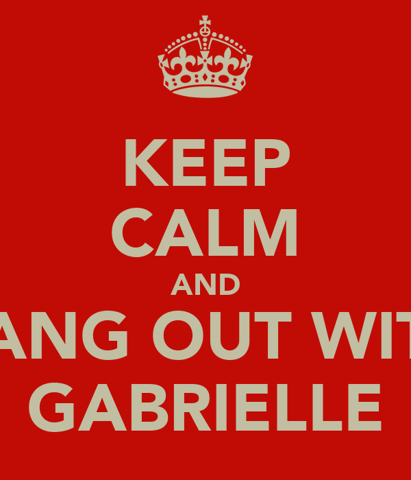 KEEP CALM AND HANG OUT WITH GABRIELLE