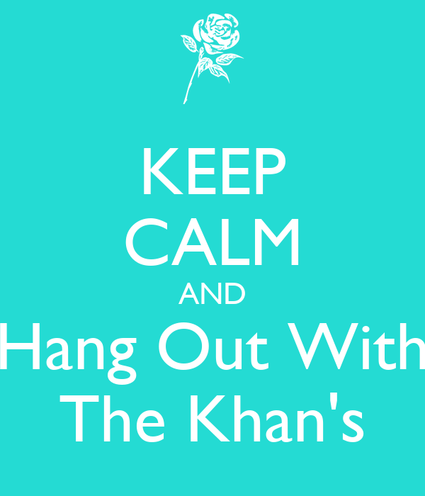 KEEP CALM AND Hang Out With The Khan's