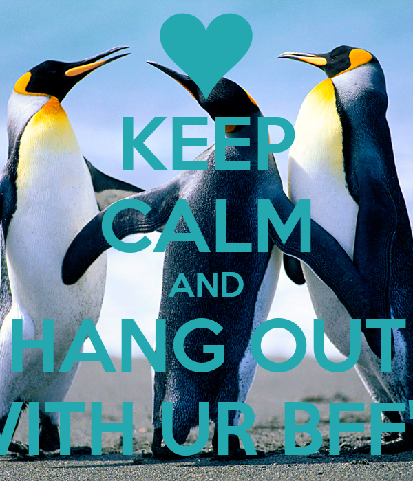 KEEP CALM AND HANG OUT WITH UR BFF'S