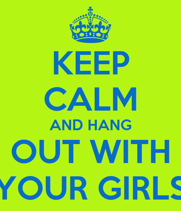KEEP CALM AND HANG OUT WITH YOUR GIRLS