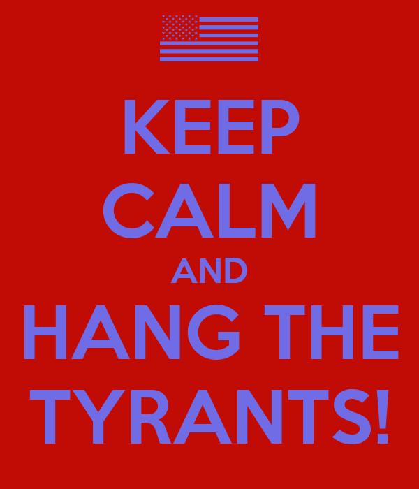 KEEP CALM AND HANG THE TYRANTS!