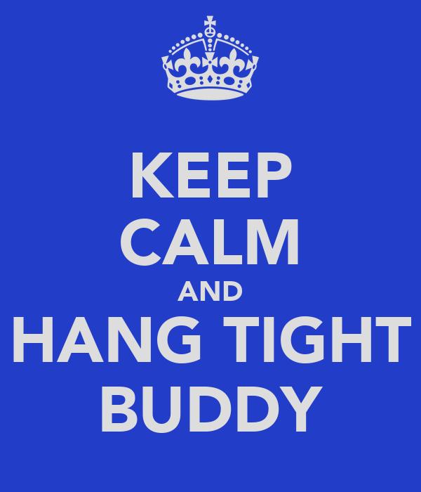 KEEP CALM AND HANG TIGHT BUDDY