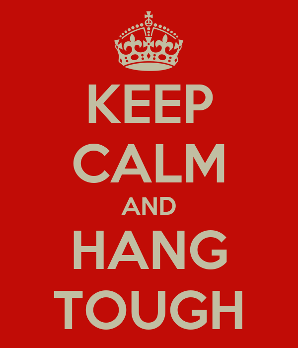 KEEP CALM AND HANG TOUGH