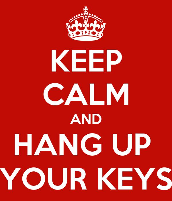 KEEP CALM AND HANG UP  YOUR KEYS