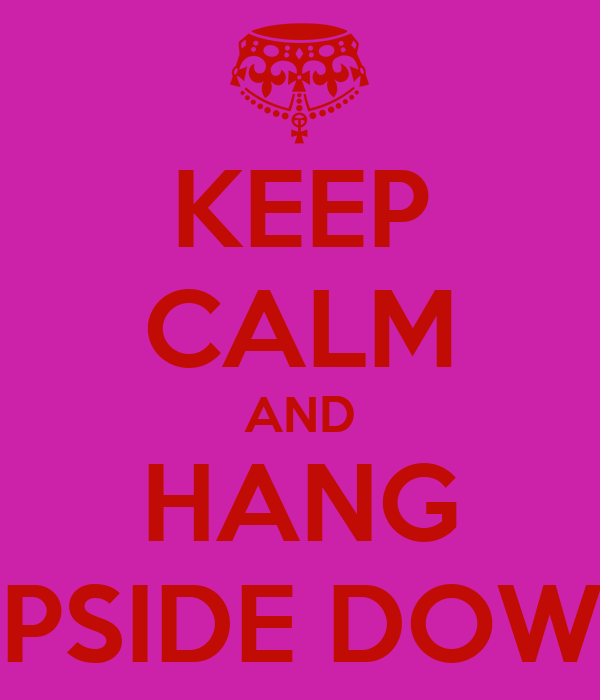 KEEP CALM AND HANG UPSIDE DOWN