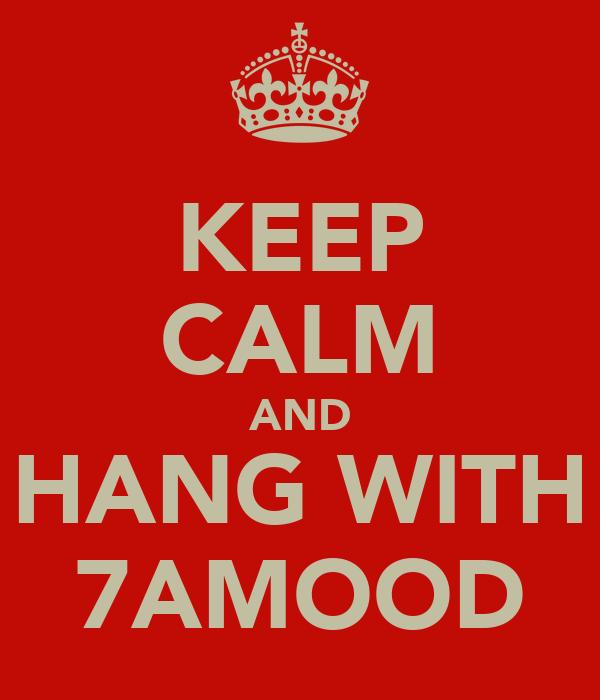 KEEP CALM AND HANG WITH 7AMOOD