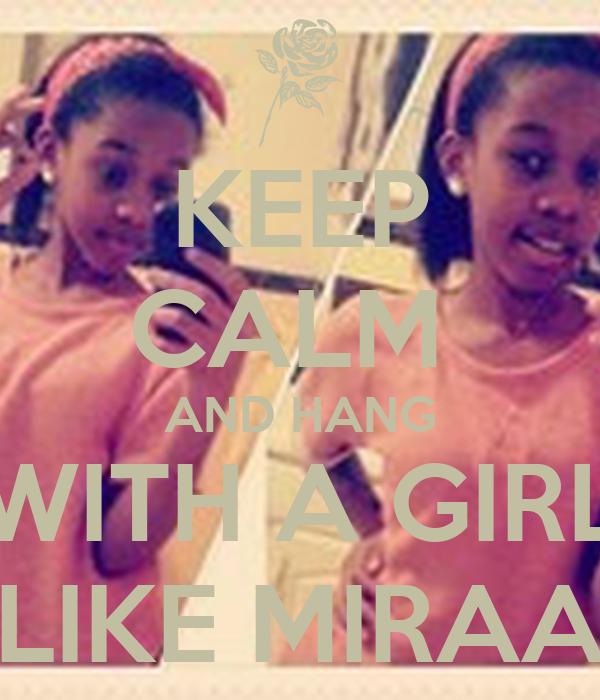 KEEP CALM  AND HANG WITH A GIRL LIKE MIRAA