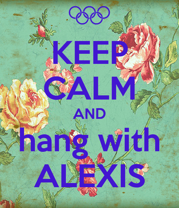 KEEP CALM AND hang with ALEXIS