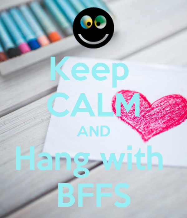 Keep  CALM AND Hang with  BFFS
