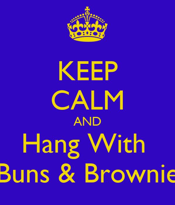 KEEP CALM AND Hang With  Buns & Brownie