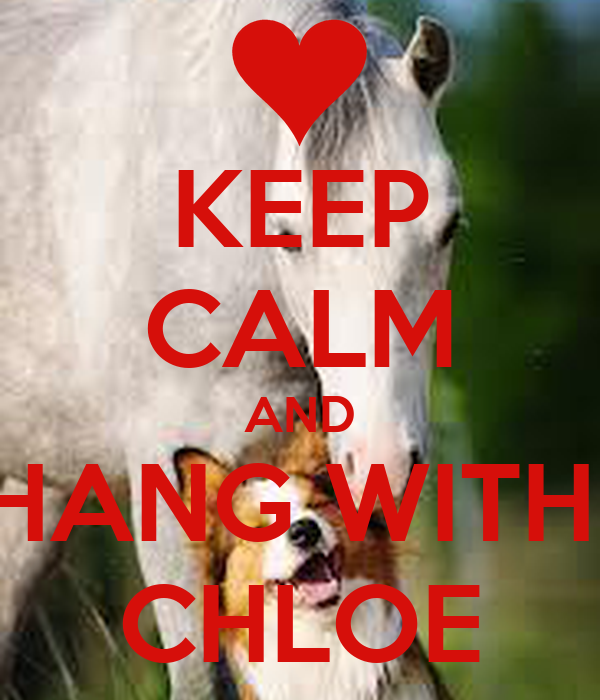 KEEP CALM AND HANG WITH  CHLOE