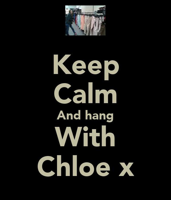 Keep Calm And hang With Chloe x