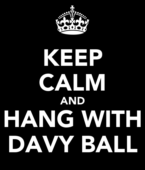 KEEP CALM AND HANG WITH DAVY BALL