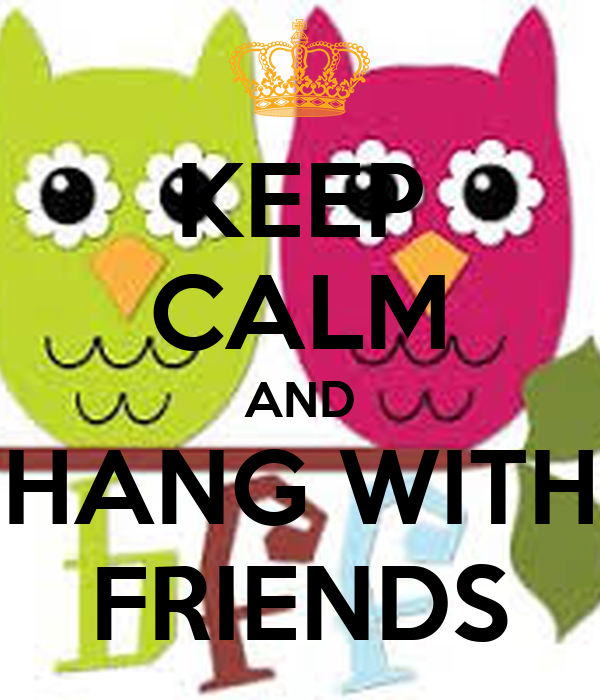 KEEP CALM AND HANG WITH FRIENDS