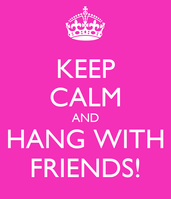 KEEP CALM AND HANG WITH FRIENDS!