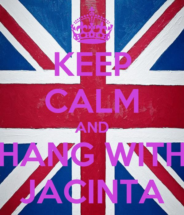 KEEP CALM AND HANG WITH JACINTA
