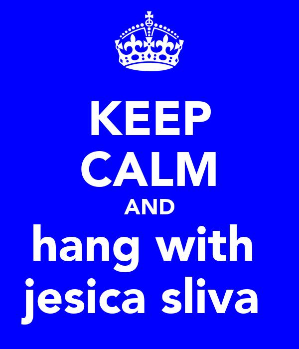 KEEP CALM AND hang with  jesica sliva