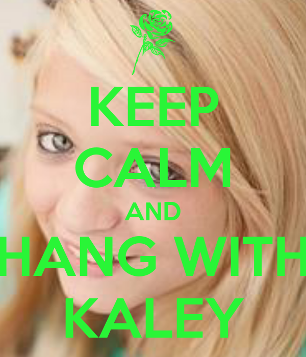 KEEP CALM AND HANG WITH KALEY