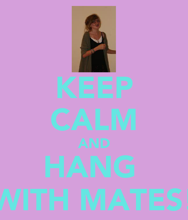 KEEP CALM AND HANG  WITH MATES!