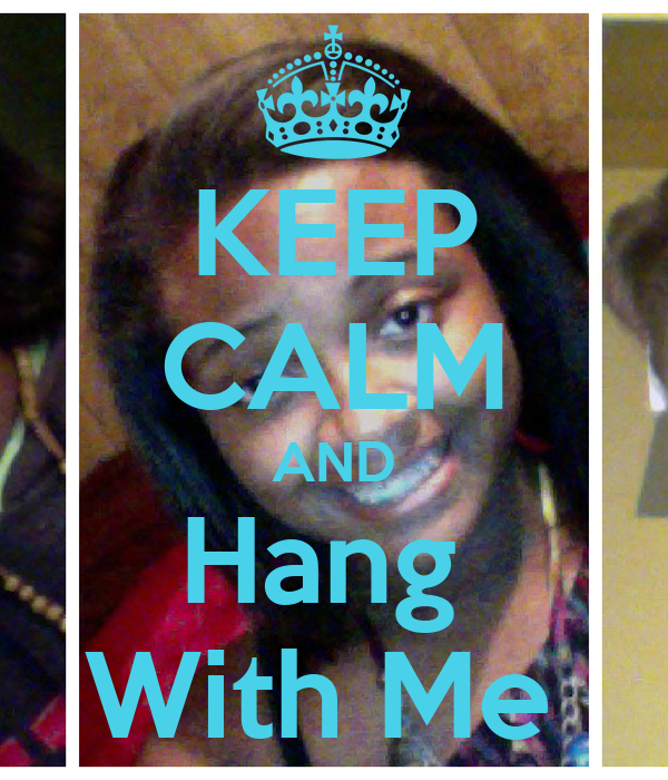 KEEP CALM AND Hang  With Me
