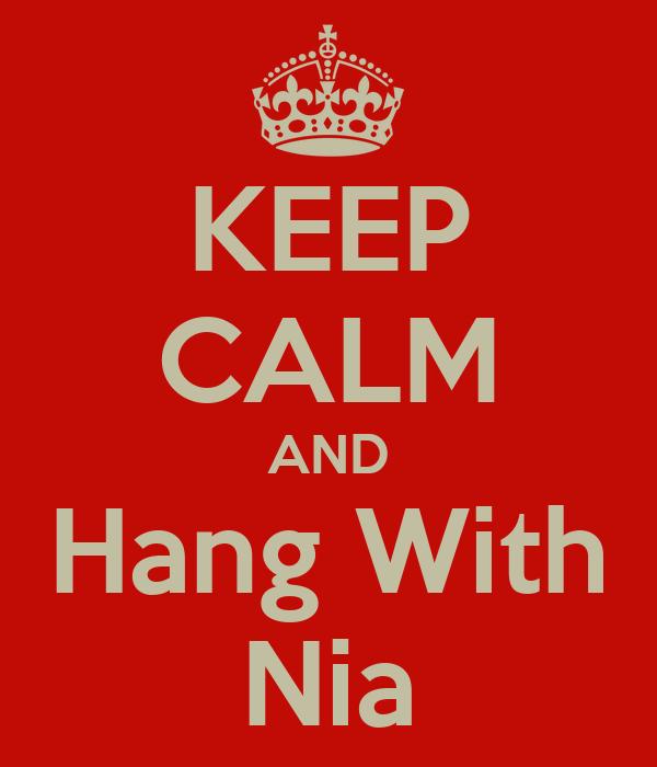 KEEP CALM AND Hang With Nia