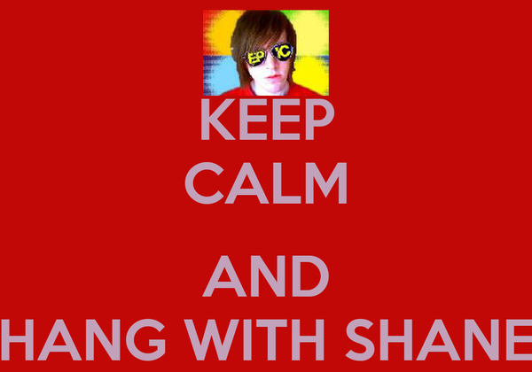 KEEP CALM  AND HANG WITH SHANE