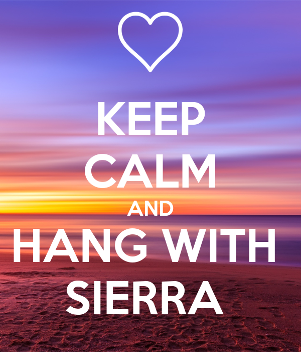 KEEP CALM AND HANG WITH  SIERRA