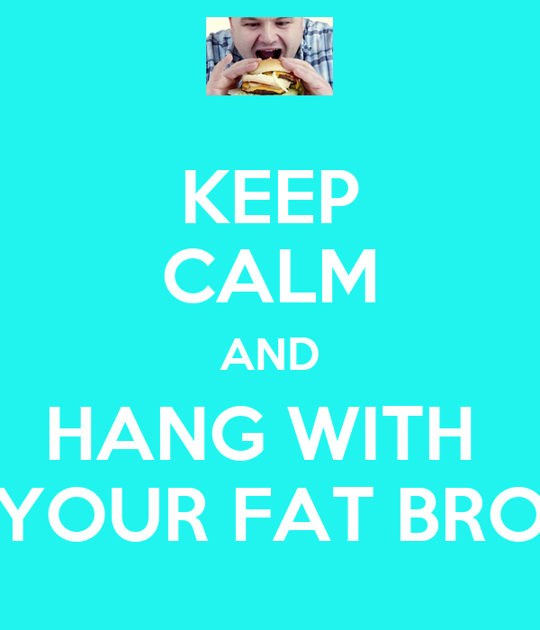 KEEP CALM AND HANG WITH  YOUR FAT BRO