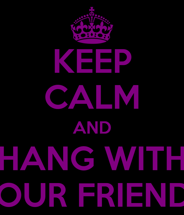 KEEP CALM AND HANG WITH YOUR FRIENDZ