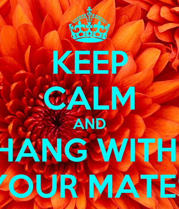 KEEP CALM AND HANG WITH  YOUR MATES