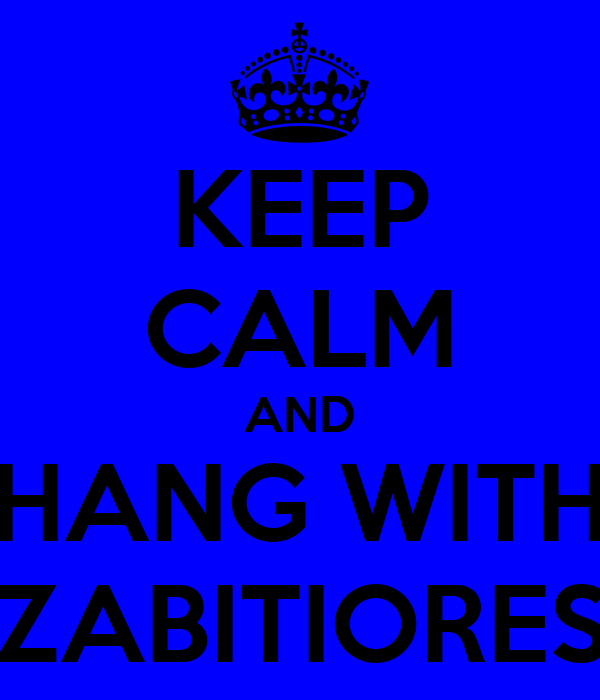 KEEP CALM AND HANG WITH ZABITIORES