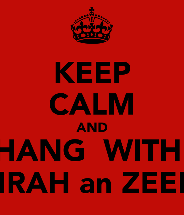 KEEP CALM AND HANG  WITH  ZAHRAH an ZEENAT