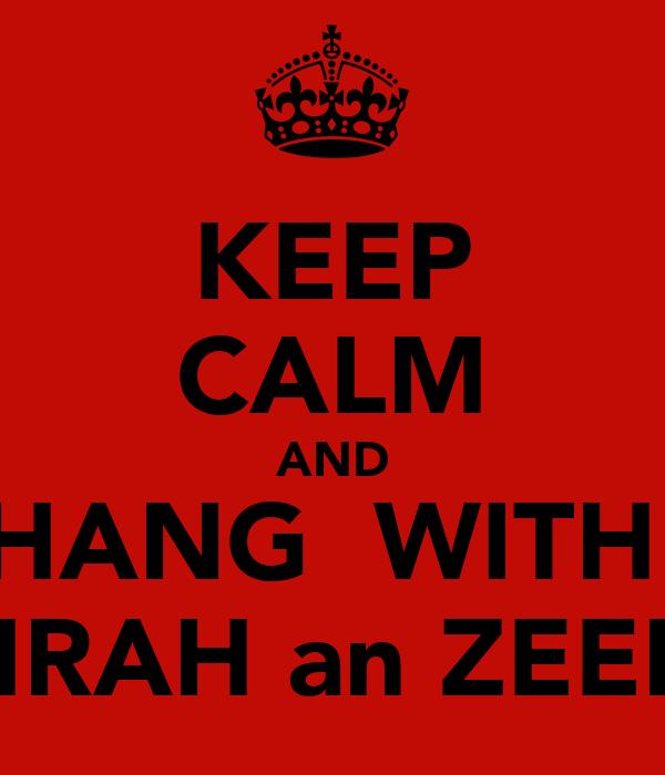 KEEP CALM AND HANG  WITH  ZAHRAH an ZEENAT