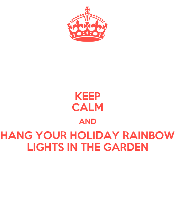 KEEP CALM AND HANG YOUR HOLIDAY RAINBOW LIGHTS IN THE GARDEN