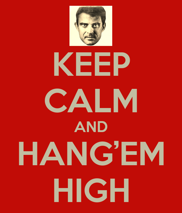KEEP CALM AND HANG'EM HIGH