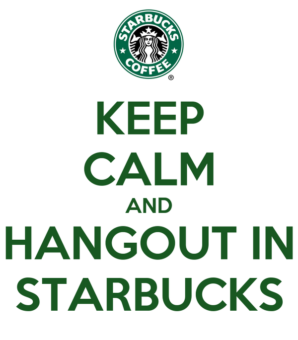 KEEP CALM AND HANGOUT IN STARBUCKS
