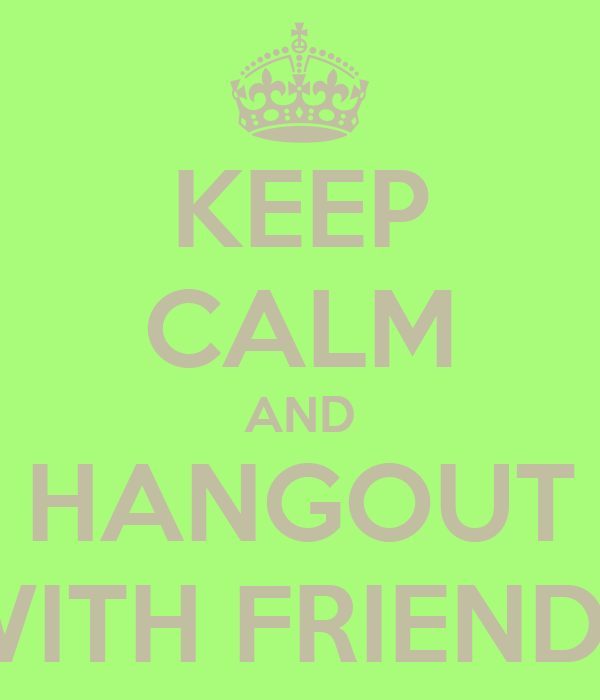 KEEP CALM AND HANGOUT WITH FRIENDS
