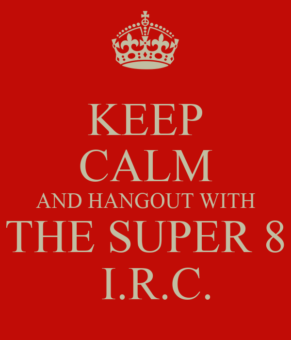 KEEP CALM AND HANGOUT WITH THE SUPER 8   I.R.C.