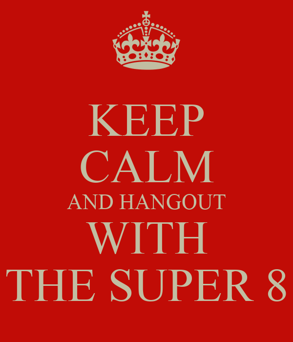 KEEP CALM AND HANGOUT WITH THE SUPER 8
