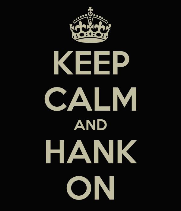 KEEP CALM AND HANK ON