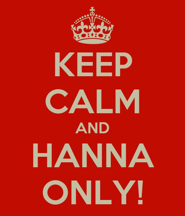 KEEP CALM AND HANNA ONLY!