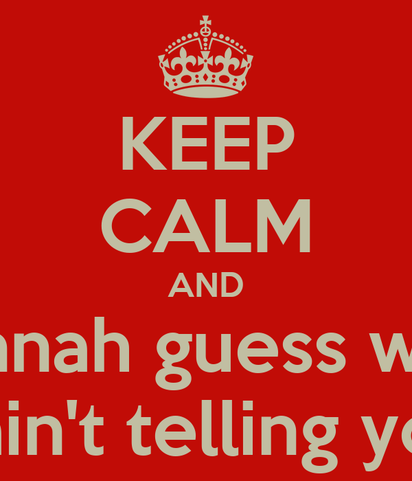 KEEP CALM AND Hannah guess what I ain't telling you
