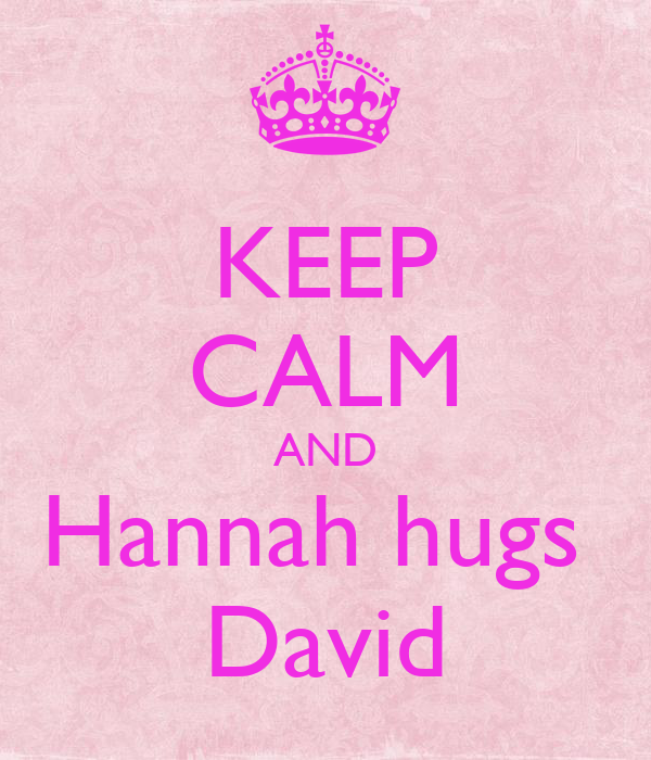 KEEP CALM AND Hannah hugs  David