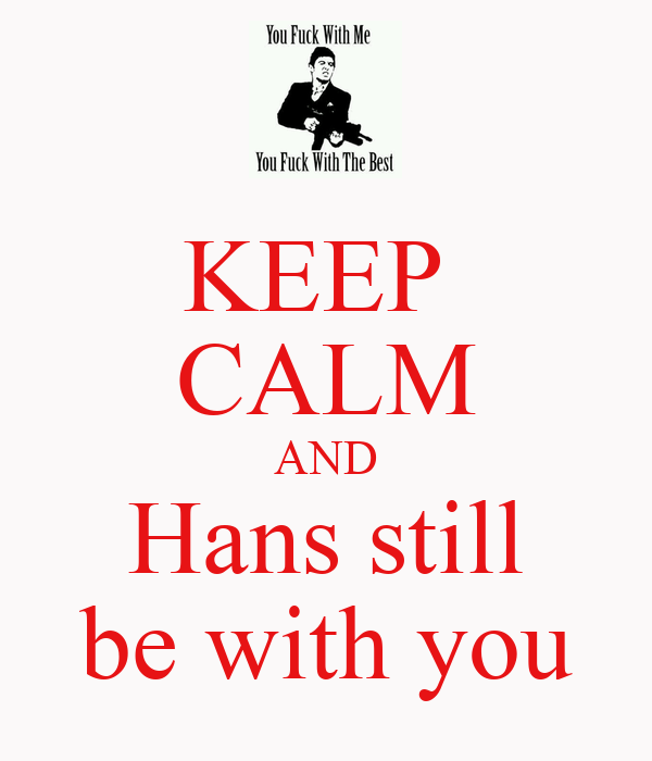 KEEP  CALM AND Hans still be with you