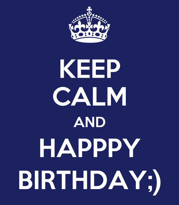 KEEP CALM AND HAPPPY BIRTHDAY;)